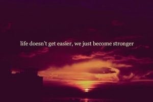 life not easier, you stronger